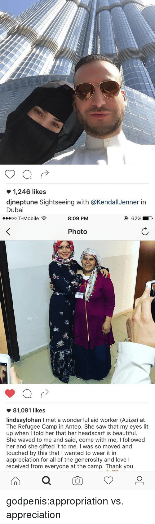 Lit Up: 1,246 likes  djneptune Sightseeing with @KendallJenner itn  Dubai   oo T-Mobile  8:09 PM  Photo  81,091 likes  lindsaylohan I met a wonderful aid worker (Azize) at  The Refugee Camp in Antep. She saw that my eyes lit  up when lI told her that her headscarf is beautiful.  She waved to me and said, come with me, I followed  her and she gifted it to me. I was so moved and  touched by this that I wanted to wear it in  appreciation for all of the generosity and love I  received from everyone at the camp. Thank you godpenis:appropriation vs. appreciation