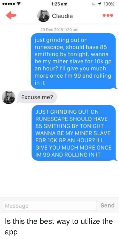 claudia: 1:25 am  100%  Claudia  29 Dec 2015 1:20 am  just grinding out on  runescape, should have 85  smithing by tonight. wanna  be my miner slave for 10k gp  an hour? I'll give you much  more once I'm 99 and rolling  in it  Excuse me?  JUST GRINDING OUT ON  RUNESCAPE SHOULD HAVE  85 SMITHING BY TONIGHT  WANNA BE MY MINER SLAVE  FOR 10K GP AN HOUR? ILL  GIVE YOU MUCH MORE ONCE  IM 99 AND ROLLING IN IT  Message  Send Is this the best way to utilize the app