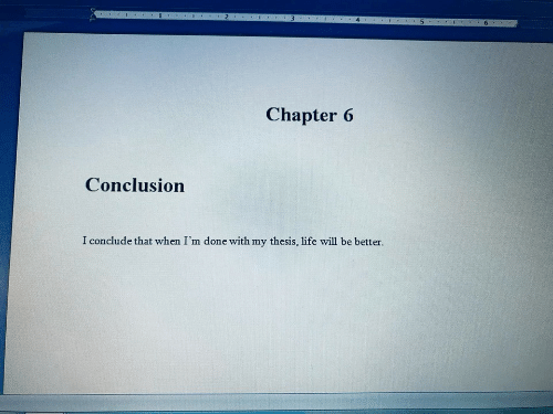 Life, Will, and Thesis: 1  3.  5  Chapter 6  Conclusion  I conclude that when I'm done with my thesis, life will be better.