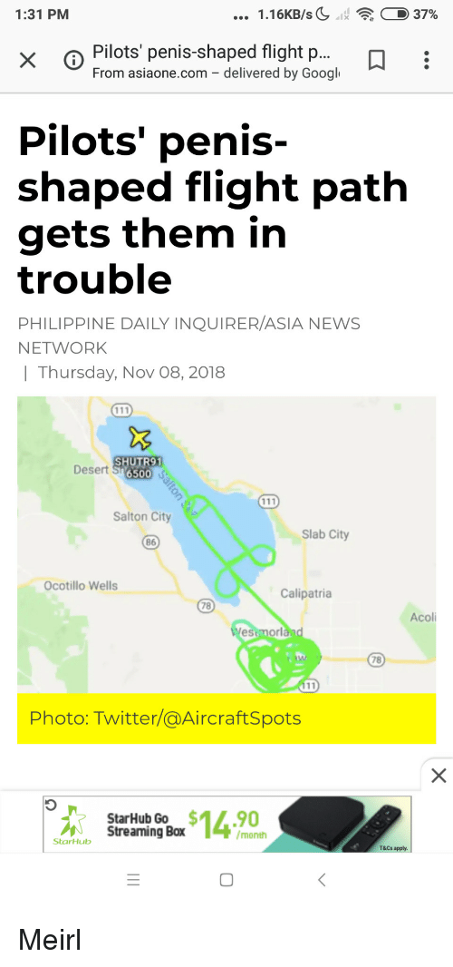 wells: 1:31 PM  1.16KB/sC11  : D 37%  x o Pilots penis-shaped flight p...  From asiaone.com - delivered by Googl  Pilots' penis-  shaped flight path  gets them in  trouble  PHILIPPINE DAILY INQUIRER/ASIA NEWS  NETWORK    Thursday, Nov 08, 2018  SHUTR91  Desert S 65o  Salton City  Slab City  86  Ocotillo Wells  Calipatria  78  Acoli  estmorl  78  Photo: Twitter/@AircraftSpots  StarHub Go $14.90  Streaming Box  /month  StarHub  T&Cs apply.  0 Meirl