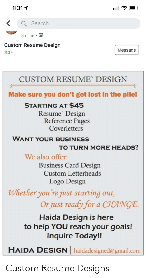 Card Design: 1:311  Search  3 mins . D  Custom Resumè Desian  $45  Message  CUSTOM RESUME' DESIGN  Make sure you don't get lost in the pile!  STARTING AT $45  ResumeDesign  Reference Pages  Coverletters  WANT YOUR BUSINESS  TO TURN MORE HEADS?  We also offer:  Business Card Design  Custom Letterheads  Logo Design  Whether you're just starting out,  Or just ready for a CHANÇE  Haida Design iS here  to help YOU reach your goals!  Inquire Today!!  HAIDA DESIGN haidadesigned@gmail.com Custom Resume Designs