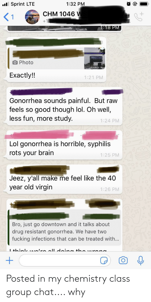 Fucking, Group Chat, and Lol: 1:32 PM  ll Sprint LTE  CHM 1046 W  <1  1:18 PM|  BFF  O Photo  Exactly!!  1:21 PM  Gonorrhea sounds painful. But raw  feels so good though lol. Oh well,  less fun, more study.  1:24 PM  Lol gonorrhea is horrible, syphilis  rots your brain  1:25 PM  Jeez, y'all make me feel like the 40  year old virgin  1:26 PM  Bro, just go downtown and it talks about  drug resistant gonorrhea. We have two  fucking infections that can be treated with...  I +hink welre ell dein g the urena Posted in my chemistry class group chat.... why