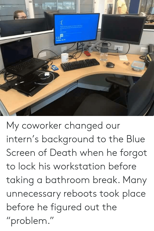 "Blue, Break, and Death: 1:33  de My coworker changed our intern's background to the Blue Screen of Death when he forgot to lock his workstation before taking a bathroom break. Many unnecessary reboots took place before he figured out the ""problem."""