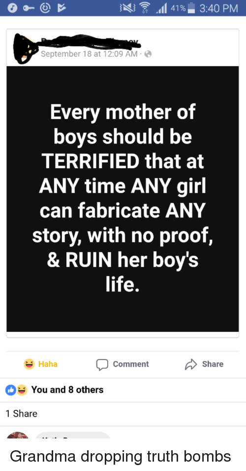 Grandma, Life, and Girl: .1 41 %. 3:40 PM  September 18 at 12:09 AM  Every mother of  boys should be  TERRIFIED that at  ANY time ANY girl  can fabricate ANY  story, with no proof,  & RUIN her boy's  life  Share  Haha  Comment  You and 8 others  1 Share Grandma dropping truth bombs