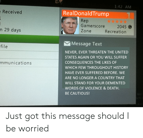 Recreation: 1:42 AM  Received  RealDonaldTrump  Rep  Gamerscore2045  Zone  n 29 days  Recreation  Message Text  file  NEVER, EVER THREATEN THE UNITED  STATES AGAIN OR YOU WILL SUFFER  CONSEQUENCES THE LIKES OF  WHICH FEW THROUGHOUT HISTORY  HAVE EVER SUFFERED BEFORE. WE  ARE NO LONGER A COUNTRY THAT  WILL STAND FOR YOUR DEMENTED  WORDS OF VIOLENCE& DEATH  BE CAUTIOUS!  mmunications Just got this message should I be worried