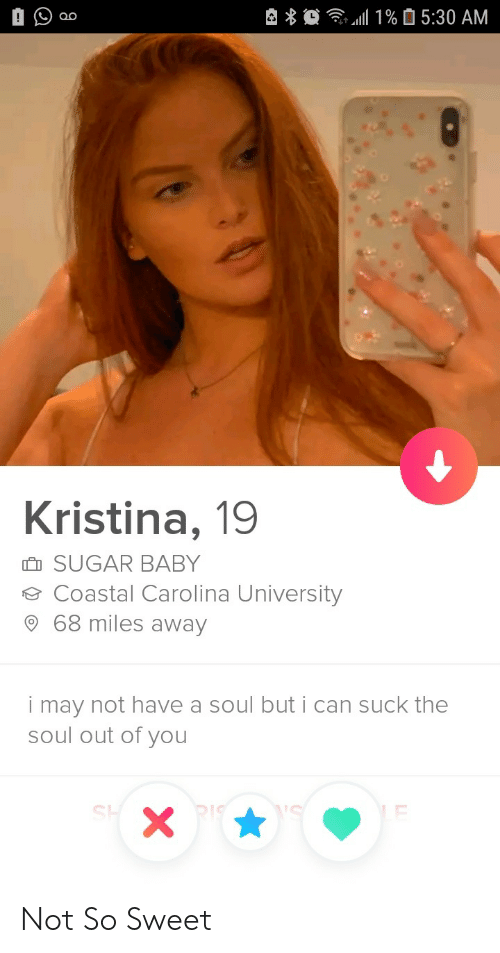 So Sweet: 1%5:30 AM  Kristina, 19  SUGAR BABY  Coastal Carolina University  68 miles away  may not have a soul but i can suck the  soul out of you  i  X Not So Sweet