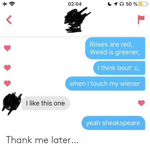 Weed, Yeah, and Red: 1 50%  02:04  Roses are red,  Weed is greener,  I think bout' u,  when i touch my wiener  I like this one  yeah sheakspeare Thank me later…
