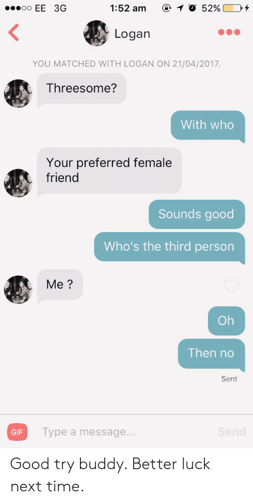 Gif, Good, and Threesome: 1:52 am  O 52%  oo EE 3G  Logan  YOU MATCHED WITH LOGAN ON 21/04/2017.  Threesome?  With who  Your preferred female  friend  Sounds good  Who's the third person  Me?  Oh  Then no  Sent  Send  Type a message...  GIF Good try buddy. Better luck next time.