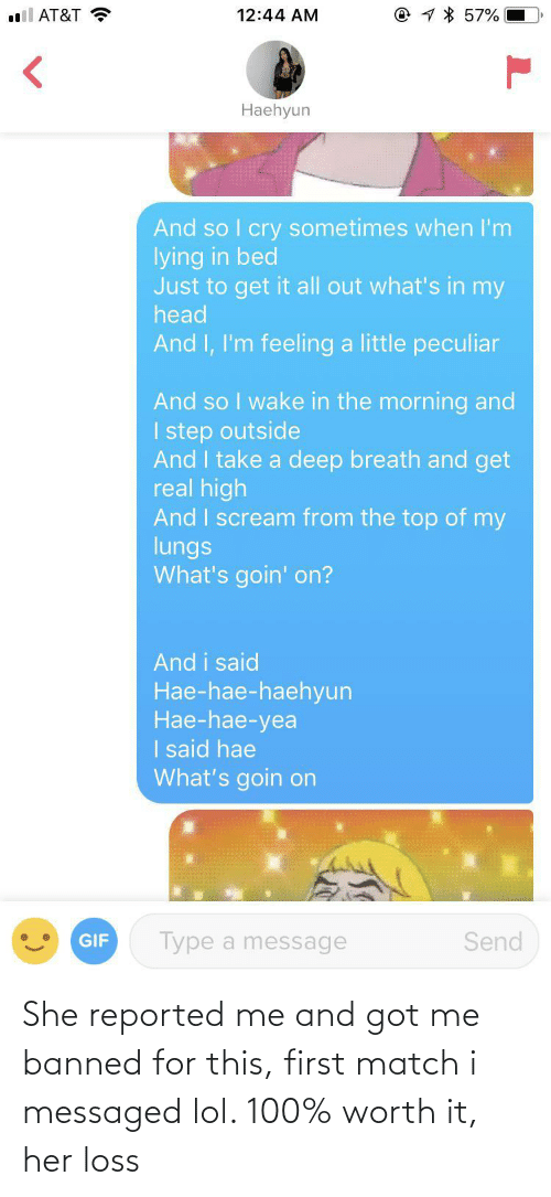 So I: @ 1 * 57%  l AT&T ?  12:44 AM  Haehyun  And so I cry sometimes when I'm  lying in bed  Just to get it all out what's in my  head  And I, I'm feeling a little peculiar  And so I wake in the morning and  I step outside  And I take a deep breath and get  real high  And I scream from the top of my  lungs  What's goin' on?  And i said  Hae-hae-haehyun  Нае-hae-yea  I said hae  What's goin on  Type a message  Send  GIF She reported me and got me banned for this, first match i messaged lol. 100% worth it, her loss