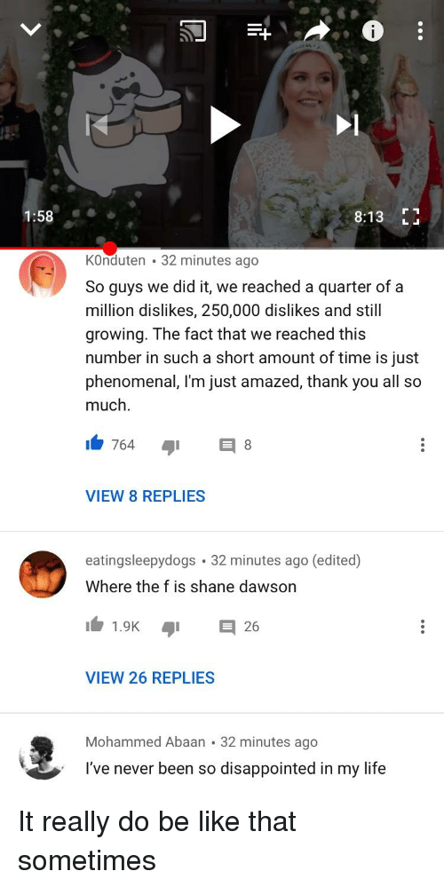 Be Like, Disappointed, and Life: 1 : 58  8:13  KOnduten 32 minutes ago  So guys we did it, we reached a quarter of a  million dislikes, 250,000 dislikes and still  growing. The fact that we reached this  number in such a short amount of time is just  phenomenal, I'm just amazed, thank you all so  much.  VIEW 8 REPLIES  eatingsleepydogs 32 minutes ago (edited)  Where the f is shane dawson  11.9K  26  VIEW 26 REPLIES  Mohammed Abaan 32 minutes ago  I've never been so disappointed in my life