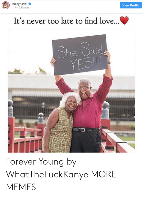 forever young: 1.5m followers  View Profile  It's never too late to find love...  YESI  13 Forever Young by WhatTheFuckKanye MORE MEMES