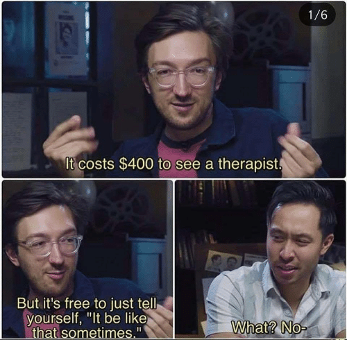 "But Its: 1/6  It costs $400 to see a therapist  But it's free to just tell  yourself, ""It be like  that sometimes.""  What? No-"