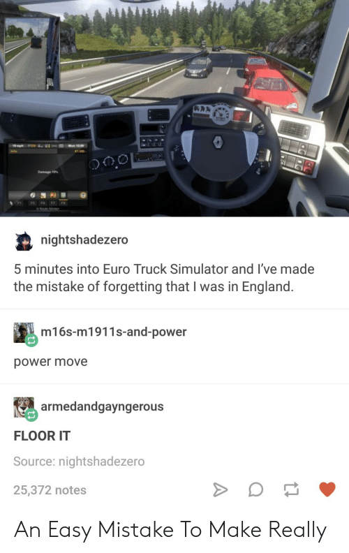 euro truck simulator: 1,600-  Damage 10%  nightshadezero  5 minutes into Euro Truck Simulator and l've made  the mistake of forgetting that I was in England  m16s-m1911s-and-power  power move  armedandgayngerous  FLOOR IT  Source: nightshadezero  25,372 notes An Easy Mistake To Make Really
