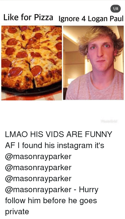 Funny Af: 1/8  Like for Pizza lgnore 4 Logan Paul LMAO HIS VIDS ARE FUNNY AF I found his instagram it's @masonrayparker @masonrayparker @masonrayparker @masonrayparker - Hurry follow him before he goes private