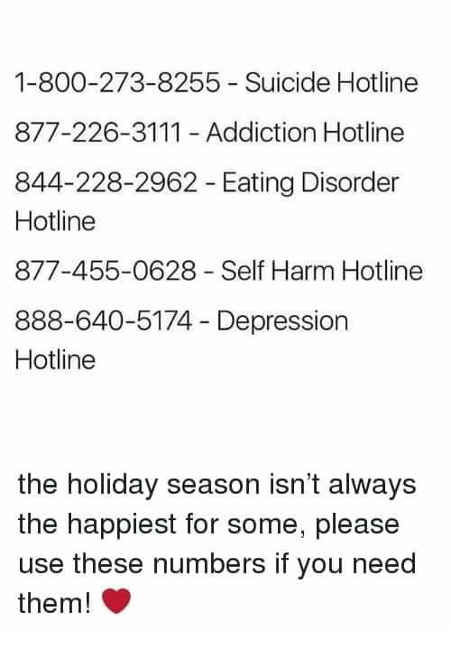 800 273 8255: 1-800-273-8255 Suicide Hotline  877-226-3111 Addiction Hotline  844-228-2962 Eating Disorder  Hotline  877-455-0628 Self Harm Hotline  888-640-5174 Depression  Hotline  the holiday season isn't always  the happiest for some, please  use these numbers if you need  them!