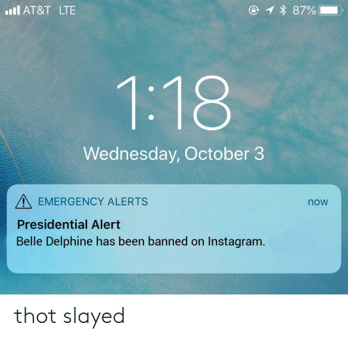 Instagram, Thot, and At&t: 1 87%  l AT&T LTE  1:18  Wednesday, October 3  EMERGENCY ALERTS  now  Presidential Alert  Belle Delphine has been banned on Instagram. thot slayed