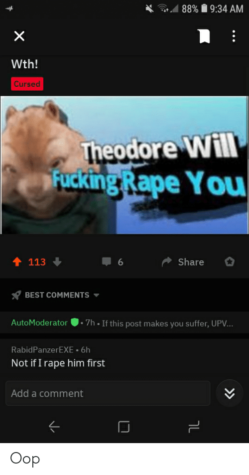 You Suffer: 1 88% Í 9:34 AM  Wth!  Cursed  Theodore Will  Rucking Rape You  ↑ 113  Share  BEST COMMENTS  1. 7h • If this post makes you suffer, UP...  AutoModerator  RabidPanzerEXE • 6h  Not if I rape him first  Add a comment  ןך Oop