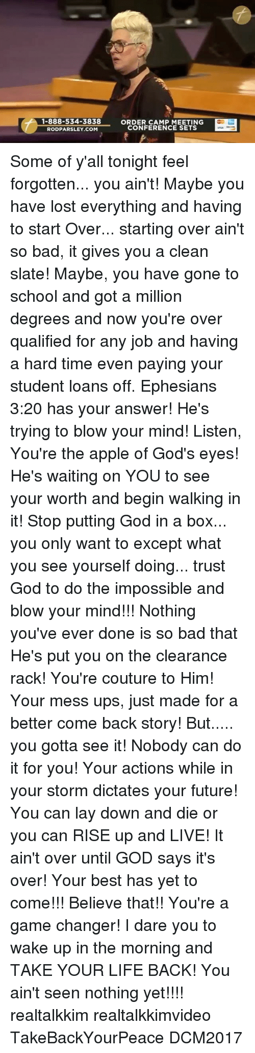 Apple, Bad, and Future: 1-888-534-3838  ORD NFERENCE SETING  ORDER CAMP MEETING  CONFERENCE SETS  RODPARSLEY.COM Some of y'all tonight feel forgotten... you ain't! Maybe you have lost everything and having to start Over... starting over ain't so bad, it gives you a clean slate! Maybe, you have gone to school and got a million degrees and now you're over qualified for any job and having a hard time even paying your student loans off. Ephesians 3:20 has your answer! He's trying to blow your mind! Listen, You're the apple of God's eyes! He's waiting on YOU to see your worth and begin walking in it! Stop putting God in a box... you only want to except what you see yourself doing... trust God to do the impossible and blow your mind!!! Nothing you've ever done is so bad that He's put you on the clearance rack! You're couture to Him! Your mess ups, just made for a better come back story! But..... you gotta see it! Nobody can do it for you! Your actions while in your storm dictates your future! You can lay down and die or you can RISE up and LIVE! It ain't over until GOD says it's over! Your best has yet to come!!! Believe that!! You're a game changer! I dare you to wake up in the morning and TAKE YOUR LIFE BACK! You ain't seen nothing yet!!!! realtalkkim realtalkkimvideo TakeBackYourPeace DCM2017