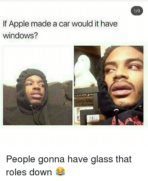 Glassed: 1/9  If Apple made a car would it have  windows?  atry-M People gonna have glass that roles down 😂