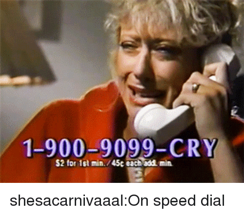 Dial: 1-900-9099-CRY  S2 for 1st min./45c each add min shesacarnivaaal:On speed dial