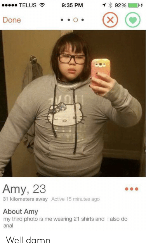 Anal, Amy, and Photo: 1 92%  TELUS  9:35 PM  X  Done  Amy, 23  31 kilometers away Active 15 minutes ago  About Amy  my third photo is me wearing 21 shirts and i also do  anal Well damn
