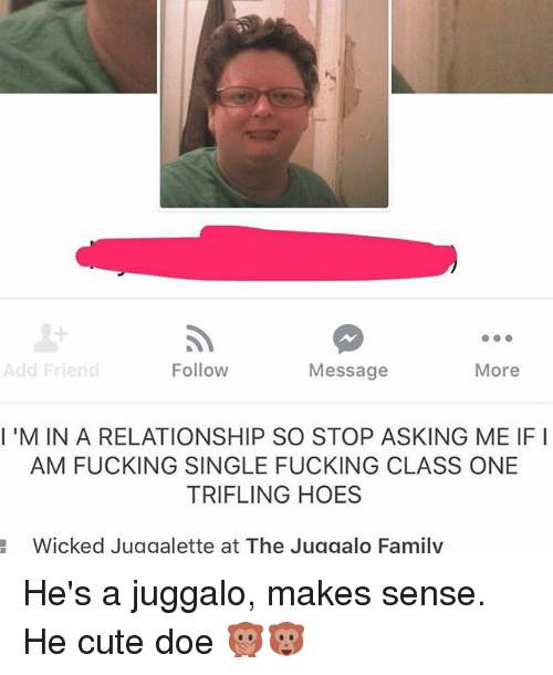 Cute, Doe, and Family: 1  Add Friend  Follow  Message  More  I'M IN A RELATIONSHIP SO STOP ASKING ME IF I  AM FUCKING SINGLE FUCKING CLASS ONE  TRIFLING HOES  Wicked Juggalette at The Juggalo Family He's a juggalo, makes sense. He cute doe 🙊🐵