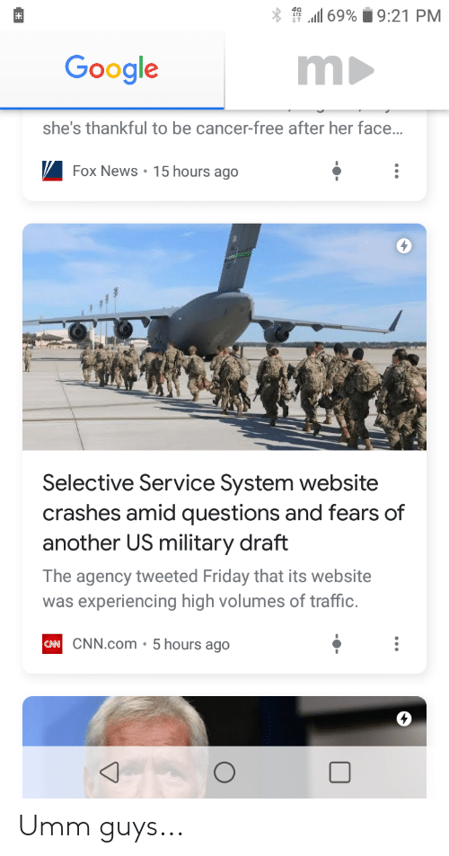 volumes: * 1 all 69% i 9:21 PM  m  Google  she's thankful to be cancer-free after her face.  V Fox News • 15 hours ago  Selective Service System website  crashes amid questions and fears of  another US military draft  The agency tweeted Friday that its website  was experiencing high volumes of traffic.  CAN CNN.com • 5 hours ago Umm guys...