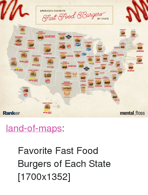 """Whataburger: 1 AMERICA'S FAVORITE  BY STATE  DOUBLE DOUBLE  HAMBURGER  BACON  CHEESEBURGER  IN-N OUT  DOUBLE 'N CHEESE  STEAKBURGER  IVE GUYS  FIVE GUYS  Steak  Shake  BUTTERBURGER  WESTERN BACON  CHEESEBURGER  HAMBURGER  BUTTERBURGER  WHOPPER  BACON  BACON  CHEESEBURGER  HAMBURGER  HAMBURGER  FIVE GUYS  FIVE GUYS  DOUBLE DOUBLE  FIVE GUYS  BUTTERBURGER  HAMBURGER  BACON  CHEESEBURGER  FIVE GUYS  BACON  CHEESEBURGER  FIVE GUYS  DOUBLE DOUBLE  FIVE GUYS  HAMBURGER  DOUBLE DOUBLE HAMBURGER  DOUBLE DOUBLE  DOUBLE  DOUBLE  FIVE GUYS  IN-N-OUT  BURGER  BACON  CHEESEBURGER  DOUBLE N CHEESE  STEAKBURGER  FIVE GUYS  IN-N.9MT  CHEESEBURGER  IN-N OUT  HAMBURGER IVE GUYS  FIVE GUYS  FIVE GUYS  INOUT DOUBLE DOUBLE  FIVE GUYS  BURGER  WHOPPER IR  FIVE GUYS  ORIGINAL  WHATABURGER  BACON  CHEESEBURGER  FIVE QUYS  ANBURCER  BACON  HAMBURGER CHEESEBURGER  IN-N-OUT  BURGER  HAMBURGER  FIVE GUYS  ORIGINAL  WHATABURGER  ORIGINAL  WHATABURGER  FIVE GUYS FIVE GUYS  FIVE GUYS  WHOPPER  BACON  CHEESE-  BURGER  WHATABURGER  FIVE QUYS  DOUBLE DOUBLE  Ranker  mental floss  IN-N OUT <p><a href=""""https://land-of-maps.tumblr.com/post/164225274012/favorite-fast-food-burgers-of-each-state"""" class=""""tumblr_blog"""">land-of-maps</a>:</p>  <blockquote><p>Favorite Fast Food Burgers of Each State [1700x1352]</p></blockquote>"""