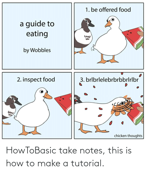 Food: 1. be offered food  a guide to  eating  by Wobbles  3. brlbrlelebrbrbbrlrlbr  2. inspect food  chicken thoughts  33 HowToBasic take notes, this is how to make a tutorial.