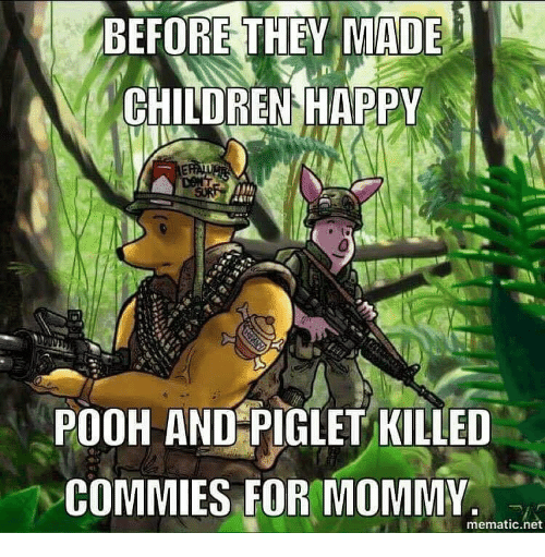 Memes, 🤖, and Piglet: 1  BEFORE THEY MADE  CHILDREN HAPPY  POOH AND PIGLET KILLED  DCOMMIES FOR MOMMY.  mematic net