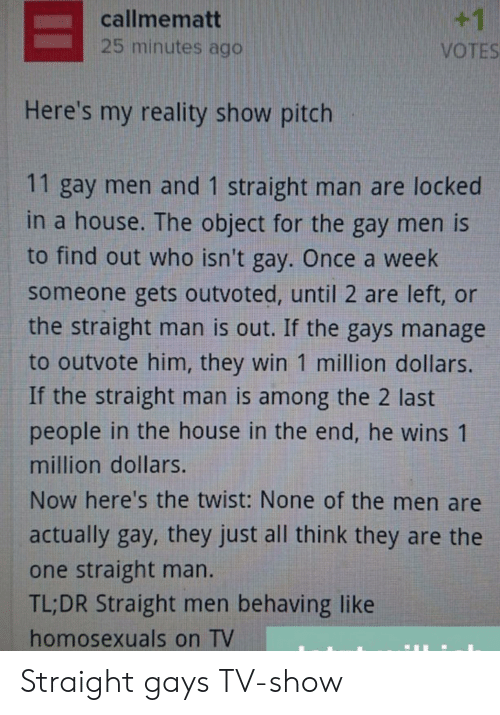 in the end: +1  callmematt  25 minutes ago  VOTES  Here's my reality show pitch  11 gay men and 1 straight man are locked  in a house. The object for the gay men is  to find out who isn't gay. Once a week  someone gets outvoted, until 2 are left, or  the straight man is out. If the gays manage  to outvote him, they win 1 million dollars.  If the straight man is among the 2 last  people in the house in the end, he wins 1  million dollars.  Now here's the twist: None of the men are  actually gay, they just all think they are the  one straight man.  TL;DR Straight men behaving like  homosexuals on TV Straight gays TV-show