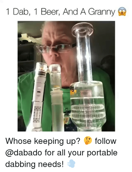 dabbing: 1 Dab, 1 Beer, And A Granny Whose keeping up? 🤔 follow @dabado for all your portable dabbing needs! 💨