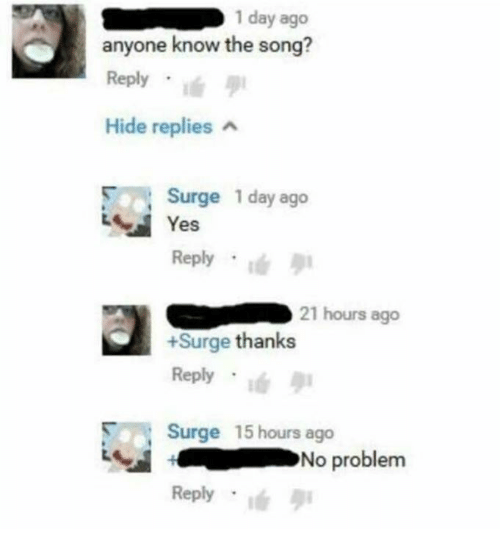 surge: 1 day ago  anyone know the song?  Reply . !  Hide replies  Surge 1 day ago  Yes  Reply  21 hours ago  +Surge thanks  Reply .ié  Surge 15 hours ago  Reply  No problem