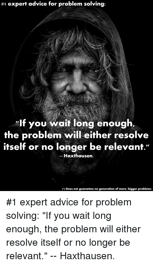 "Advice, Funny, and Will:  #1 expert advice for problem solving:  lf you wait long enough.  the problem will either resolve  itself or no longer be relevanf.""  -- Haxthausen  ) Does not guarantee no generation of more, bigger problems. #1 expert advice for problem solving: ""If you wait long enough, the problem will either resolve itself or no longer be relevant."" -- Haxthausen."