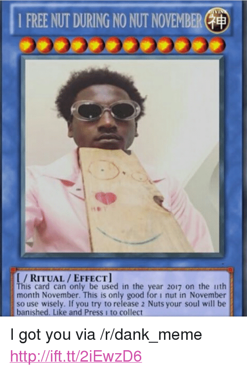 "Dank, Meme, and 2017: 1 FREE NUT DURING NO NUT NOVEMBER(  I/RITUAL/EFFECT  This card can only be used in the year 2017 on the ith  month November. This is only good for i nut in November  so use wisely. If you try to release 2 Nuts your soul will be  banished. Like and Press 1 to collect <p>I got you via /r/dank_meme <a href=""http://ift.tt/2iEwzD6"">http://ift.tt/2iEwzD6</a></p>"