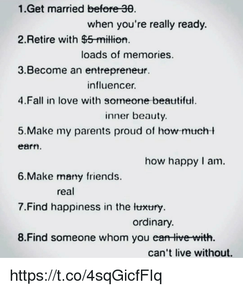 Fall, Friends, and Love: 1.Get married befere 30  when you're really ready.  2.Retire with $5-million  loads of memories.  3.Become an entrepreneur.  influencer.  4.Fall in love with someone beatttiful  inner beauty  5.Make my parents proud of how-mucht  earn  how happy I am.  6.Make mary friends  real  7·Find happiness in the lthtry  ordinary  8.Find someone whom you ea live with  can't live without. https://t.co/4sqGicfFIq