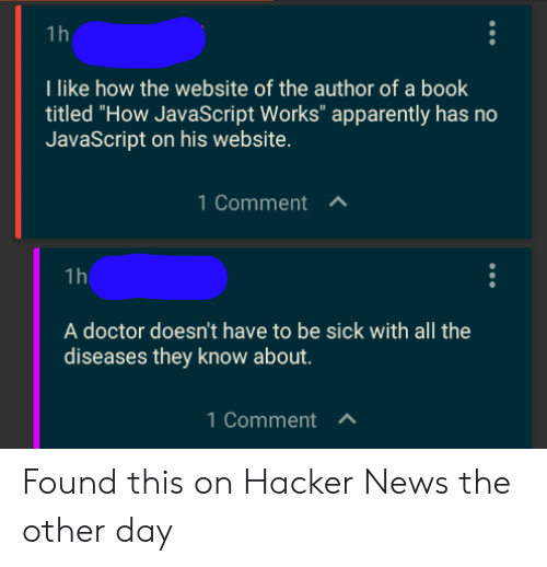 "Has No: 1 h  Tlike how the website of the author of a book  titled ""How JavaScript Works"" apparently has no  JavaScript on his website.  1 CommentA  1h  A doctor doesn't have to be sick with all the  diseases they know about.  1 CommentA Found this on Hacker News the other day"