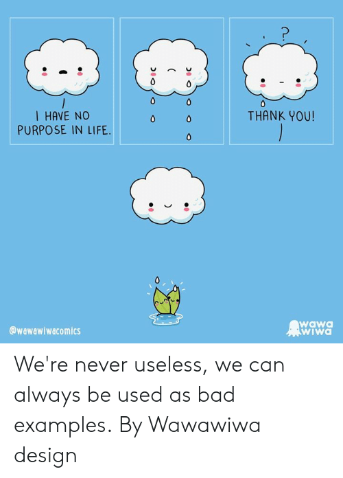 Bad, Dank, and Life: 1 HAVE NO  PURPOSE IN LIFE  THANK YOU!  0  0  0  wawa  WIWA  @wawawiwacomics  . We're never useless, we can always be used as bad examples.  By Wawawiwa design