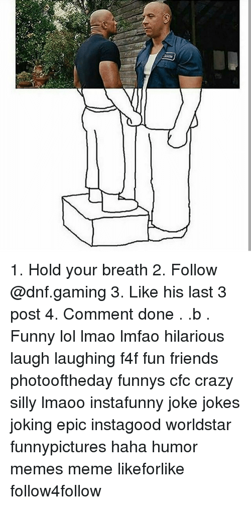 f4f: 1. Hold your breath 2. Follow @dnf.gaming 3. Like his last 3 post 4. Comment done . .b . Funny lol lmao lmfao hilarious laugh laughing f4f fun friends photooftheday funnys cfc crazy silly lmaoo instafunny joke jokes joking epic instagood worldstar funnypictures haha humor memes meme likeforlike follow4follow