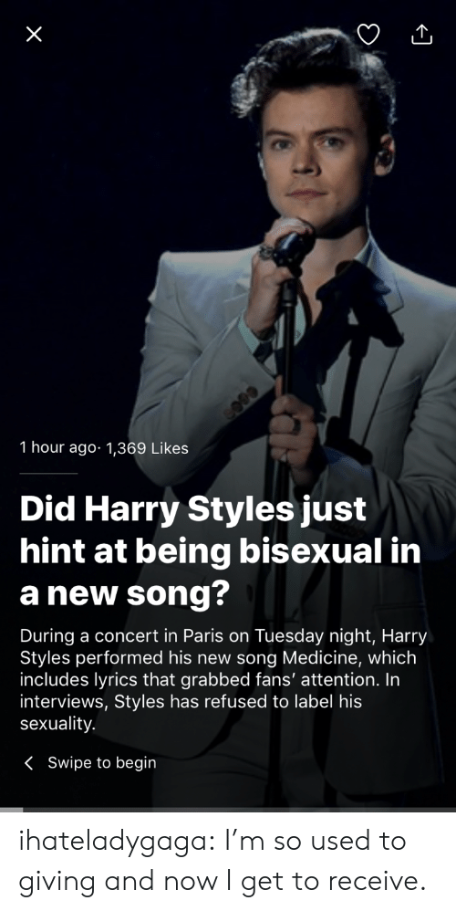 Harry Styles: 1 hour ago 1,369 Likes  Did Harry Styles just  hint at being bisexual in  a new song?  During a concert in Paris on Tuesday night, Harry  Styles performed his new song Medicine, which  includes lyrics that grabbed fans' attention. In  interviews, Styles has refused to label his  sexuality  K Swipe to begin ihateladygaga:  I'm so used to giving and now I get to receive.