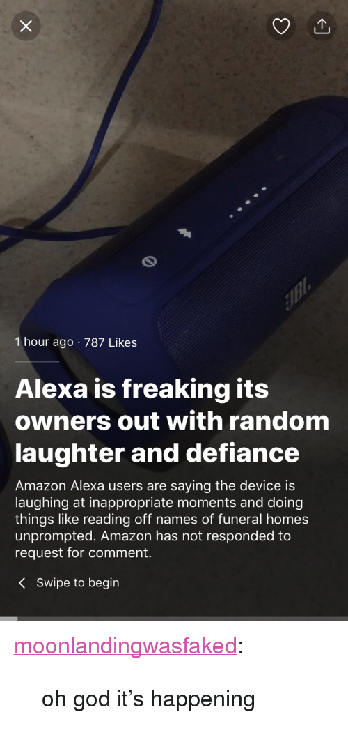 """Defiance: 1 hour ago 787 Likes  Alexa is freaking its  owners out with random  laughter and defiance  Amazon Alexa users are saying the device is  laughing at inappropriate moments and doing  things like reading off names of funeral homes  unprompted. Amazon has not responded to  request for comment.  KSwipe to begin <p><a href=""""http://moonlandingwasfaked.tumblr.com/post/171630320611/oh-god-its-happening"""" class=""""tumblr_blog"""">moonlandingwasfaked</a>:</p><blockquote><p>oh god it's happening</p></blockquote>"""