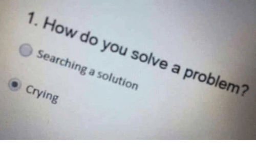 Crying, How, and You: 1. How do you solve a problem?  Searching a solution  Crying