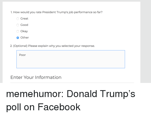 Donald Trump, Facebook, and Tumblr: 1. How would you rate President Trump's job performance so far?  Great  Good  Okay  Other  2. (Optional) Please explain why you selected your response.  Poor  Enter Your Information memehumor:  Donald Trump's poll on Facebook