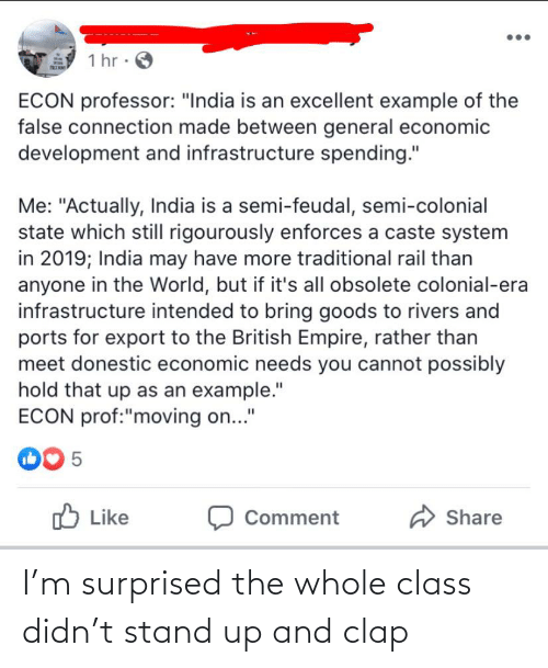 """Empire, India, and World: 1 hr · O  ECON professor: """"India is an excellent example of the  false connection made between general economic  development and infrastructure spending.""""  Me: """"Actually, India is a semi-feudal, semi-colonial  state which still rigourously enforces a caste system  in 2019; India may have more traditional rail than  anyone in the World, but if it's all obsolete colonial-era  infrastructure intended to bring goods to rivers and  ports for export to the British Empire, rather than  meet donestic economic needs you cannot possibly  hold that up as an example.""""  ECON prof:""""moving on...""""  00 5  O Like  A Share  Comment I'm surprised the whole class didn't stand up and clap"""