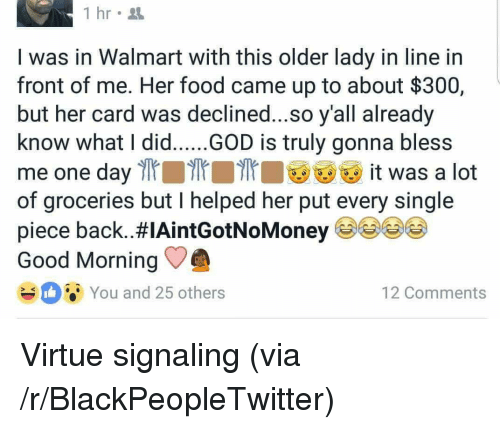 Bless Me: 1 hr  I was in Walmart with this older lady in line in  front of me. Her food came up to about $300,  but her card was declined...so y'all already  know what I did.....GOD is truly gonna bless  me one day l it was a lot  of groceries but I helped her put every single  piece back..#IAintGotNoMoney 99()  Good Morning  You and 25 others  12 Comments <p>Virtue signaling (via /r/BlackPeopleTwitter)</p>