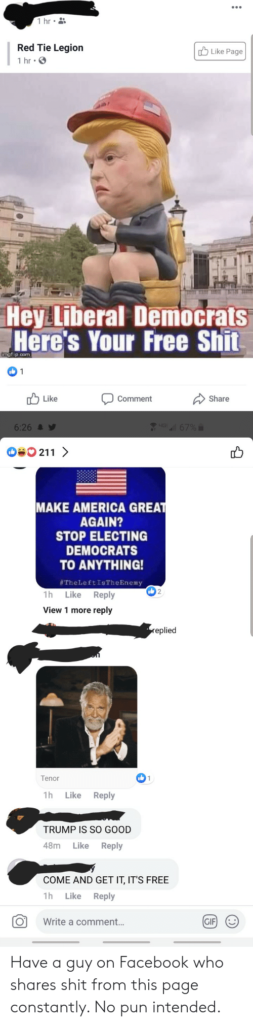 America, Facebook, and Gif: 1 hr  Red Tie Legion  Like Page  1 hr  Hey Liberal Democrats  Here's Your Free Shit  Lmgflip.com  1  Like  Comment  Share  Gll 67%  LIG  6:26  211  MAKE AMERICA GREAT  AGAIN?  STOP ELECTING  DEMOCRATS  TO ANYTHING!  #TheLeftIs The Enemy  Like Reply  2  1h  View 1 more reply  replied  I1  Tenor  1h  Reply  Like  TRUMP IS SO GOOD  48m  Like  Reply  COME AND GET IT, IT'S FREE  1h  Reply  Like  GIF  Write a comment... Have a guy on Facebook who shares shit from this page constantly. No pun intended.