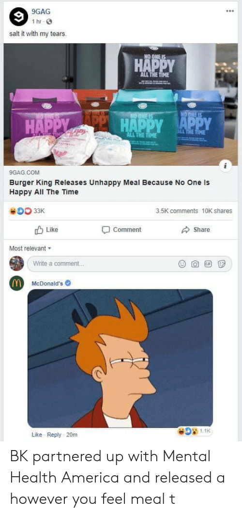9gag, America, and Burger King: 1 hr  salt it with my tears.  НА  ALL THE  HAPPY  ALL THE  9GAG.COM  Burger King Releases Unhappy Meal Because No One ls  Happy All The Time  33K  3.5K comments 10K shares  b Like  Share  comment  Most relevant  Write a comment.  McDonald's  081.1k  Like Reply 20m BK partnered up with Mental Health America and released a however you feel meal t