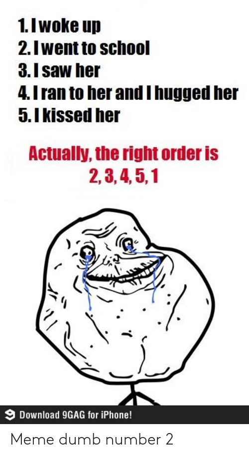 I Woke Up: 1.I woke up  2.Iwent to school  3.Isaw her  4.I ran to her andI hugged her  5.Ikissed her  Actually, the right order is  2,3,4,5,1  Download 9GAG for iPhone! Meme dumb number 2