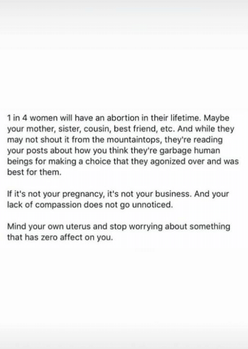 Best Friend, Memes, and Zero: 1 in 4 women will have an abortion in their lifetime. Maybe  your mother, sister, cousin, best friend, etc. And while they  may not shout it from the mountaintops, they're reading  your posts about how you think they're garbage human  beings for making a choice that they agonized over and was  best for them.  If it's not your pregnancy, it's not your business. And your  lack of compassion does not go unnoticed.  Mind your own uterus and stop worrying about something  that has zero affect on you.