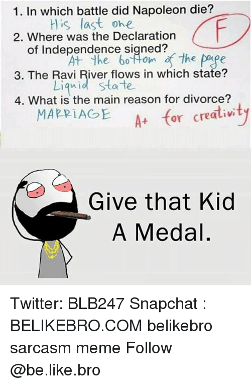 Liquidized: 1. In which battle did Napoleon die?  His last ohe  2. Where was the Declaration  of Independence signed?  3. The Ravi River flows in which state?  4. What is the main reason for divorce?  A+ for creativi  Liquid state  MARRIAGE  Give that Kid  A Medal. Twitter: BLB247 Snapchat : BELIKEBRO.COM belikebro sarcasm meme Follow @be.like.bro